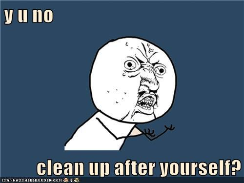 y u no  clean up after yourself?