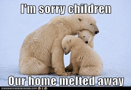I'm sorry children  Our home melted away