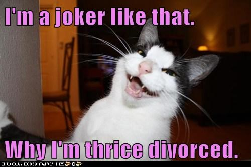 I'm a joker like that.  Why I'm thrice divorced.