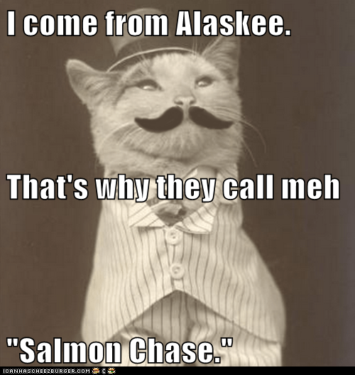 """I come from Alaskee. That's why they call meh """"Salmon Chase."""""""