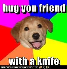 hug you friend  with a knife