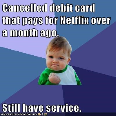 Cancelled debit card that pays for Netflix over a month ago.  Still have service.