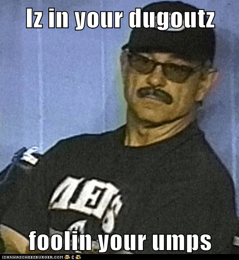Iz in your dugoutz  foolin your umps