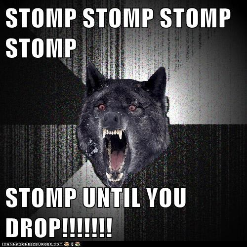 STOMP STOMP STOMP STOMP  STOMP UNTIL YOU DROP!!!!!!!