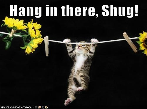 Hang in there, Shug!