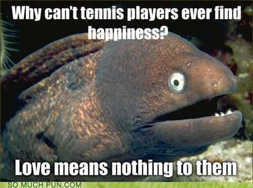 Bad Joke Eel,cannot,double meaning,Hall of Fame,happiness,lingo,literalism,love,nothing,sports,tennis,unobtainable