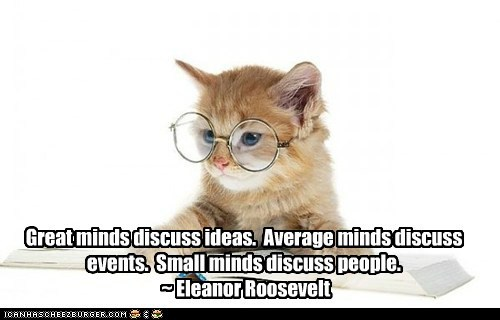 Great minds discuss ideas.  Average minds discuss events.  Small minds discuss people.<br /><br />  ~ Eleanor Roosevelt