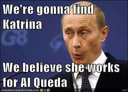 We're gonna find Katrina  We believe she works for Al Queda
