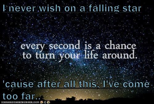 I never wish on a falling star  'cause after all this, I've come too far..