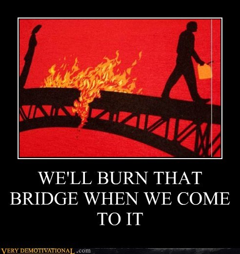 WE'LL BURN THAT BRIDGE WHEN WE COME TO IT