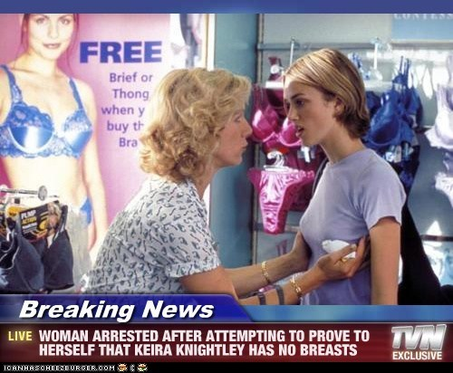 Breaking News - WOMAN ARRESTED AFTER ATTEMPTING TO PROVE TO HERSELF THAT KEIRA KNIGHTLEY HAS NO BREASTS