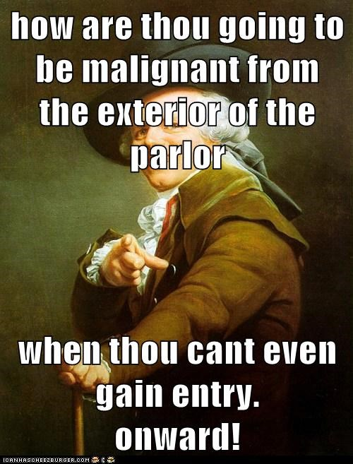 how are thou going to be malignant from the exterior of the parlor  when thou cant even gain entry.            onward!