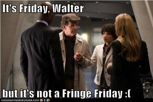 It's Friday, Walter  but it's not a Fringe Friday :(