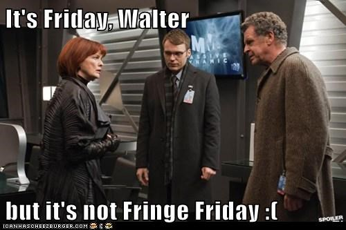 It's Friday, Walter  but it's not Fringe Friday :(