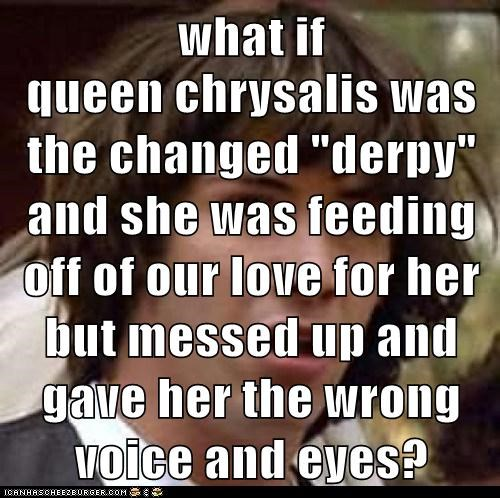 "what if  queen chrysalis was the changed ""derpy"" and she was feeding off of our love for her but messed up and gave her the wrong voice and eyes?"