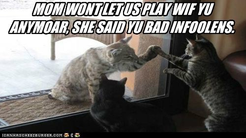 MOM WONT LET US PLAY WIF YU ANYMOAR, SHE SAID YU BAD INFOOLENS.
