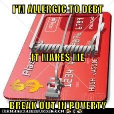 I'M ALLERGIC TO DEBT IT MAKES ME BREAK OUT IN POVERTY