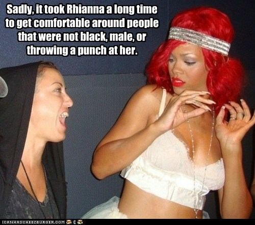 Sadly, it took Rhianna a long time to get comfortable around people that were not black, male, or throwing a punch at her.