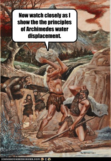 Now watch closely as I show the the principles of Archimedes water displacement.