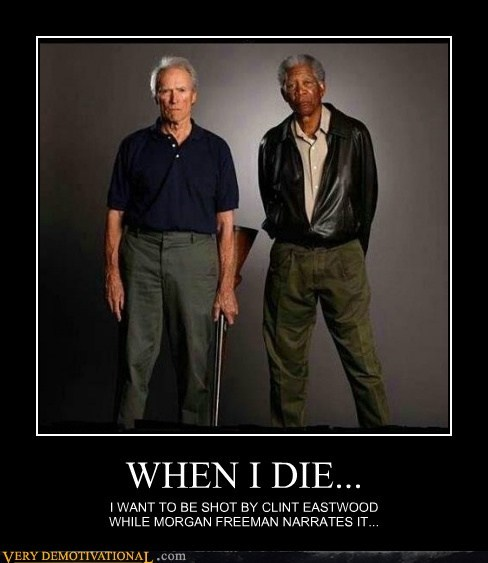 I want to be shot by Clint Eastwood while Morgan Freeman narrates it...