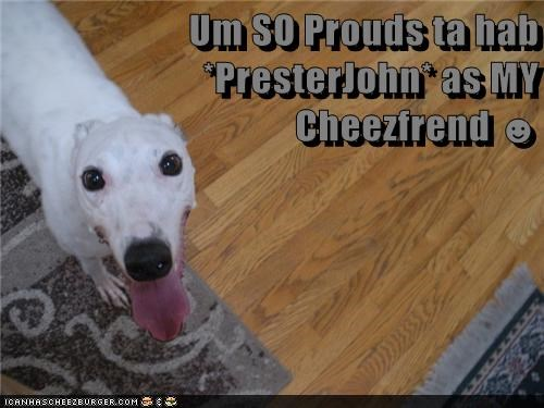 Um SO Prouds ta hab *PresterJohn* as MY Cheezfrend ☻