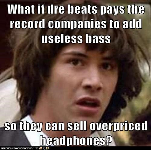 What if dre beats pays the record companies to add useless bass  so they can sell overpriced headphones?