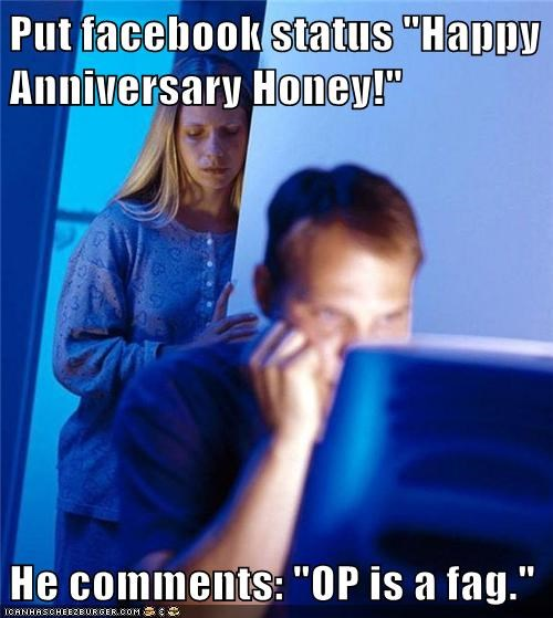 "Put facebook status ""Happy Anniversary Honey!""  He comments: ""OP is a fag."""