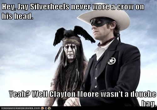 Hey, Jay Silverheels never wore a crow on his head.  Yeah? Well Clayton Moore wasn't a douche bag.