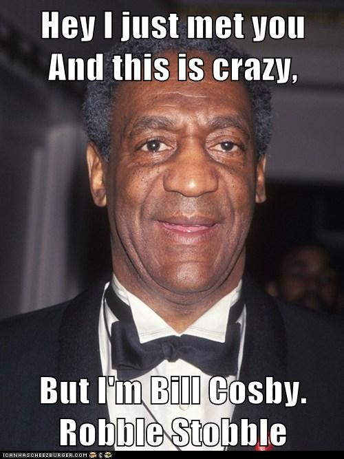 Hey I just met you     And this is crazy,  But I'm Bill Cosby.      Robble Stobble