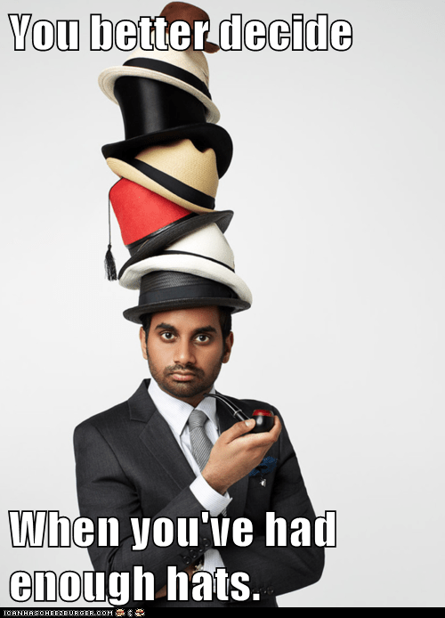 You better decide  When you've had enough hats.