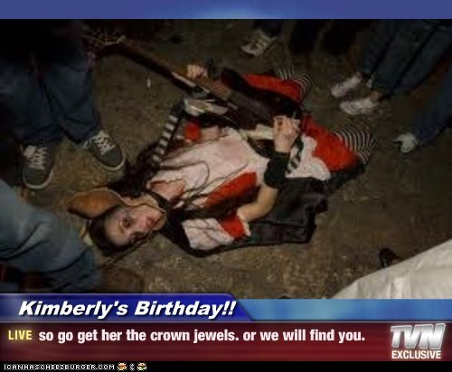 Kimberly's Birthday!! - so go get her the crown jewels. or we will find you.