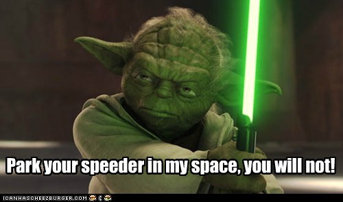 Park your speeder in my space, you will not!