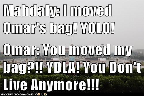 Mahdaly: I moved Omar's bag! YOLO!  Omar: You moved my bag?!! YDLA! You Don't Live Anymore!!!
