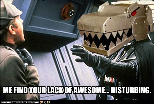 ME FIND YOUR LACK OF AWESOME... DISTURBING.