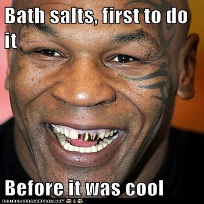 Bath salts, first to do it  Before it was cool