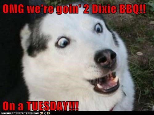 OMG we're goin' 2 Dixie BBQ!!  On a TUESDAY!!!