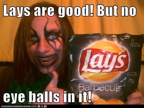Lays are good! But no  eye balls in it!