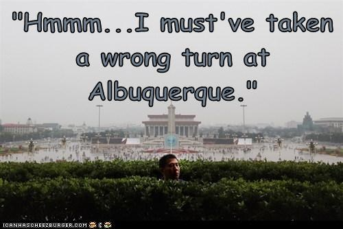 """""""Hmmm...I must've taken a wrong turn at Albuquerque."""""""