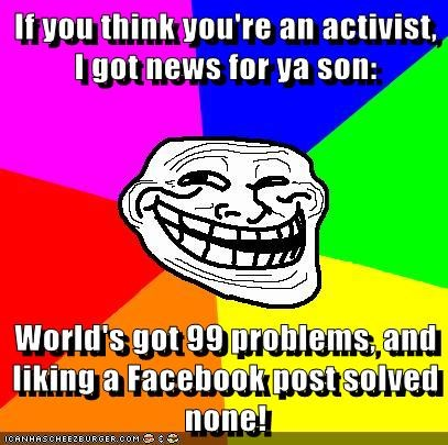 If you think you're an activist, I got news for ya son:  World's got 99 problems, and liking a Facebook post solved none!