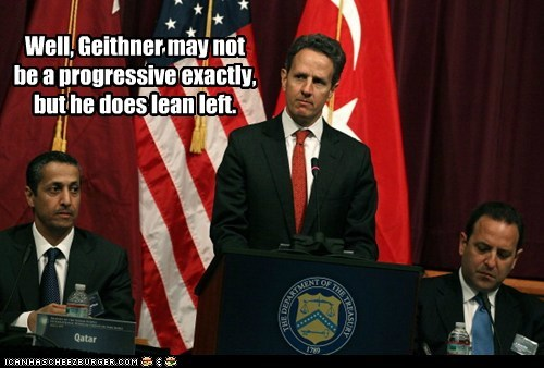 Well, Geithner may not be a progressive exactly, but he does lean left.