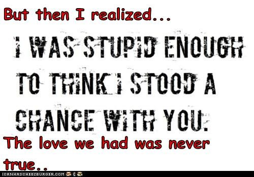 But then I realized...  The love we had was never true..