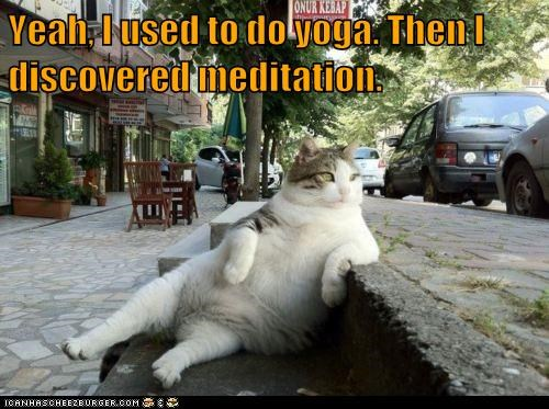 Yeah, I used to do yoga. Then I discovered meditation.