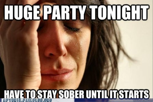 First World Problems,fwp,Party,sober