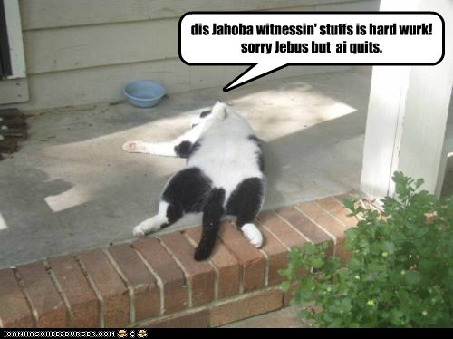 dis Jahoba witnessin' stuffs is hard wurk! sorry Jebus but  ai quits.