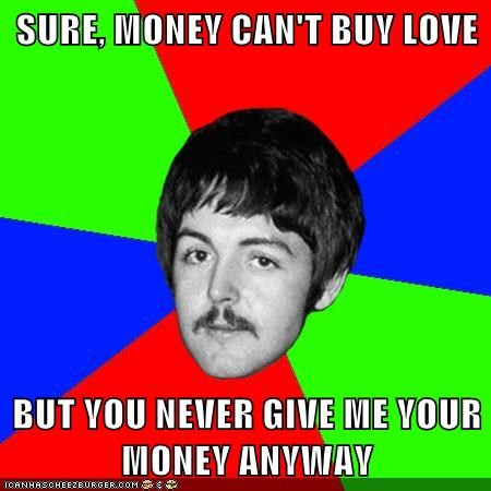 SURE, MONEY CAN'T BUY LOVE  BUT YOU NEVER GIVE ME YOUR MONEY ANYWAY