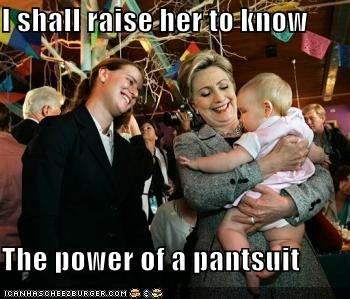 I shall raise her to know  The power of a pantsuit
