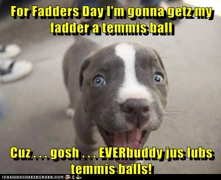 For Fadders Day I'm gonna getz my fadder a temmis ball  Cuz . . . gosh . . . EVERbuddy jus lubs temmis balls!