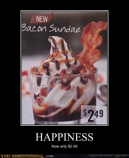 bacon,cheap,happiness,Pure Awesome,sundae