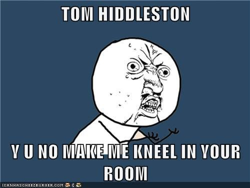 TOM HIDDLESTON  Y U NO MAKE ME KNEEL IN YOUR ROOM