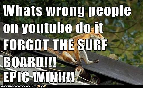 Whats wrong people on youtube do it FORGOT THE SURF BOARD!!!  EPIC WIN!!!!